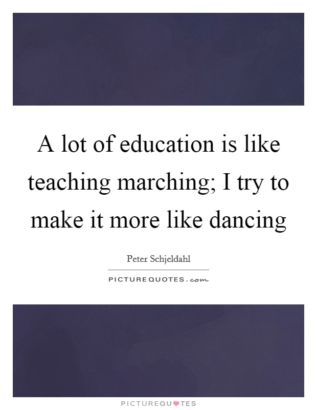 A lot of education is like teaching marching; I try to make it more like dancing Picture Quote #1