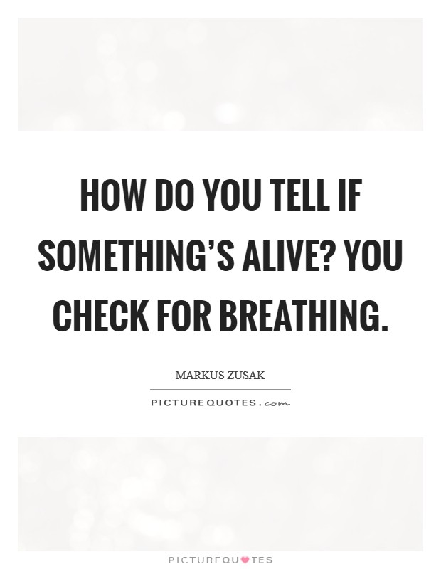 How do you tell if something's alive? You check for breathing Picture Quote #1