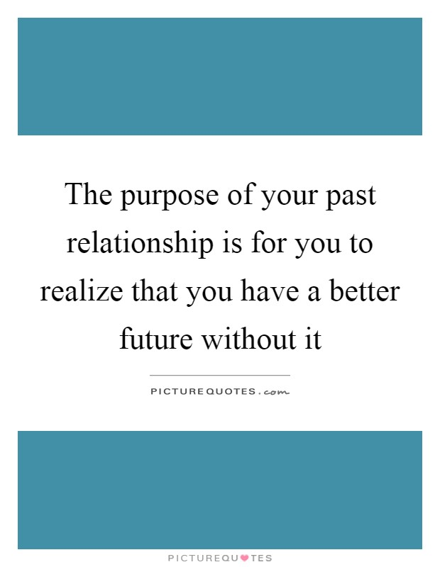 The purpose of your past relationship is for you to realize ...