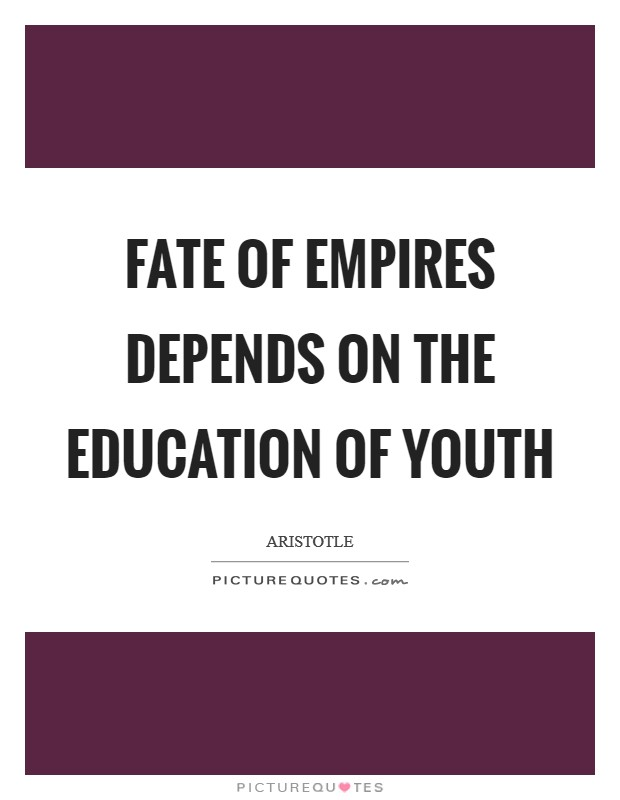 Fate of empires depends on the education of youth Picture Quote #1