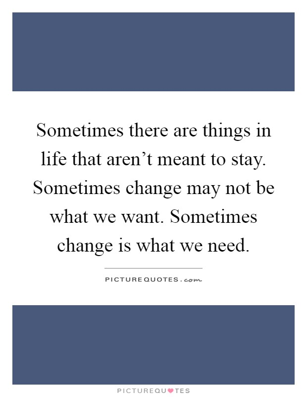 Sometimes there are things in life that aren't meant to stay. Sometimes change may not be what we want. Sometimes change is what we need Picture Quote #1