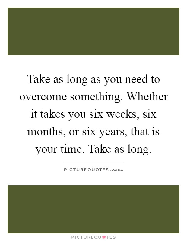 Take as long as you need to overcome something. Whether it takes you six weeks, six months, or six years, that is your time. Take as long Picture Quote #1