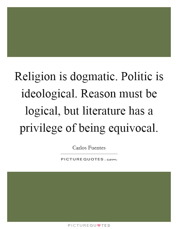 Religion is dogmatic. Politic is ideological. Reason must be logical, but literature has a privilege of being equivocal Picture Quote #1