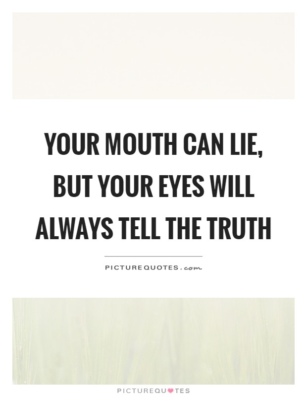 Your mouth can lie, but your eyes will always tell the truth Picture Quote #1