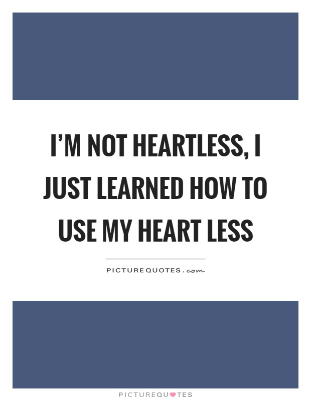 I'm not heartless, I just learned how to use my heart less Picture Quote #1