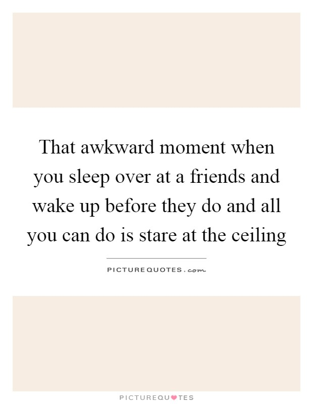 That awkward moment when you sleep over at a friends and wake up before they do and all you can do is stare at the ceiling Picture Quote #1