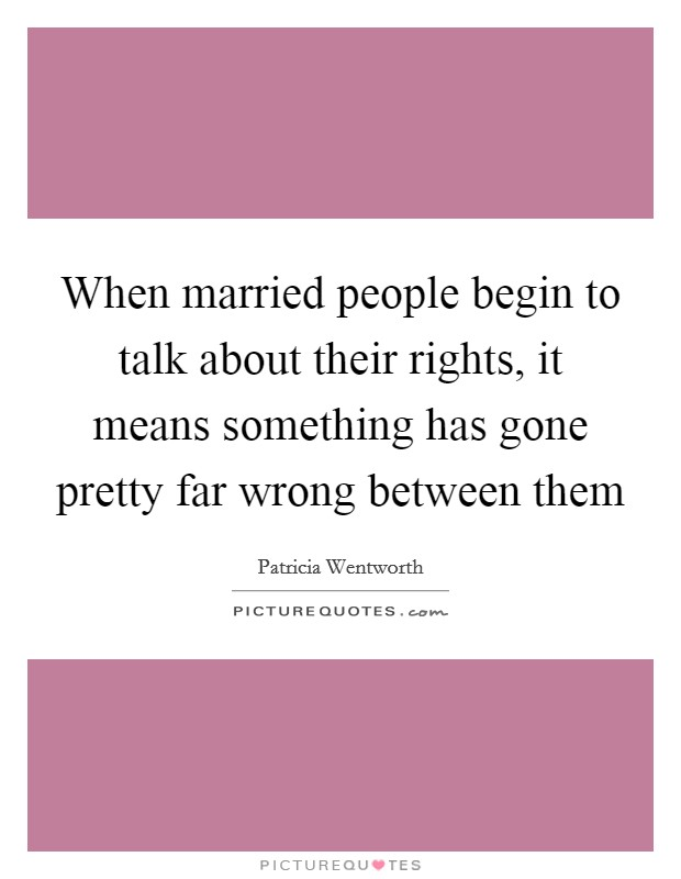 When married people begin to talk about their rights, it means something has gone pretty far wrong between them Picture Quote #1