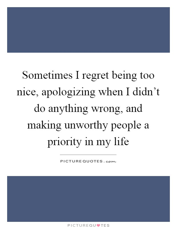 Sometimes I regret being too nice, apologizing when I didn't do anything wrong, and making unworthy people a priority in my life Picture Quote #1
