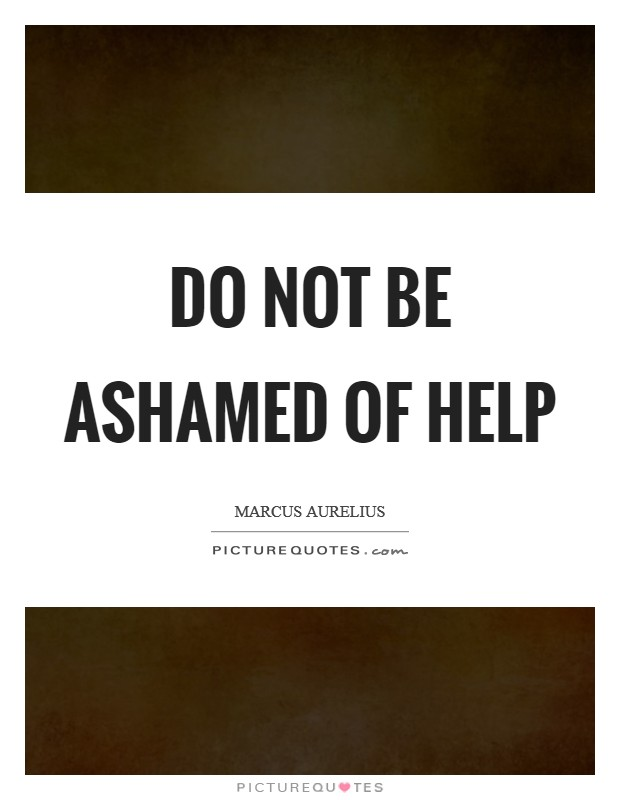 Do not be ashamed of help Picture Quote #1
