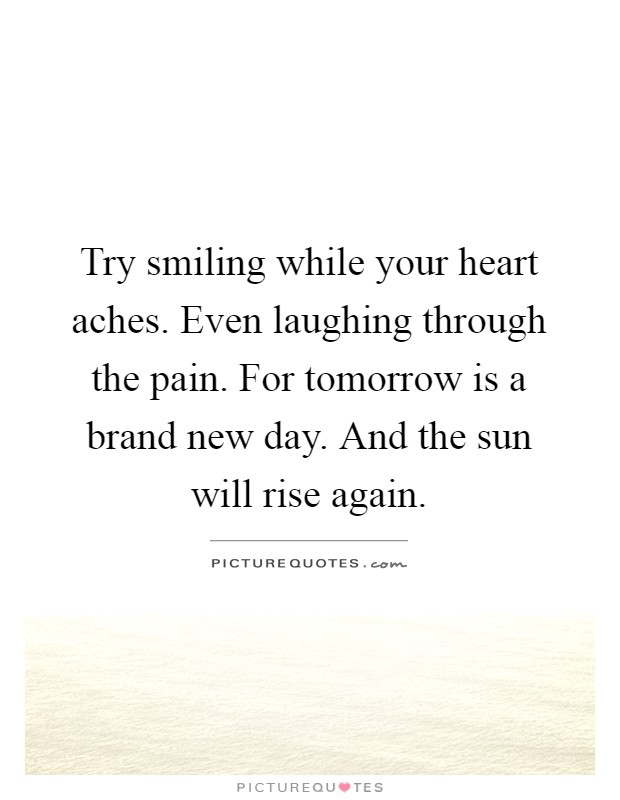 Try smiling while your heart aches. Even laughing through the pain. For tomorrow is a brand new day. And the sun will rise again Picture Quote #1