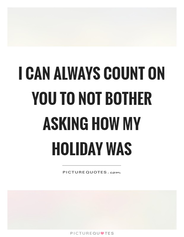 I can always count on you to not bother asking how my holiday was Picture Quote #1