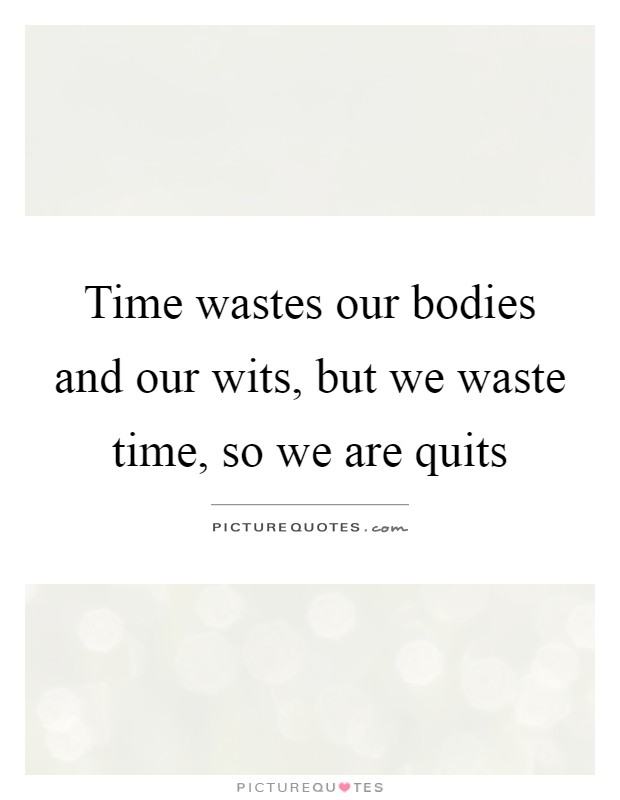 Time wastes our bodies and our wits, but we waste time, so we are quits Picture Quote #1