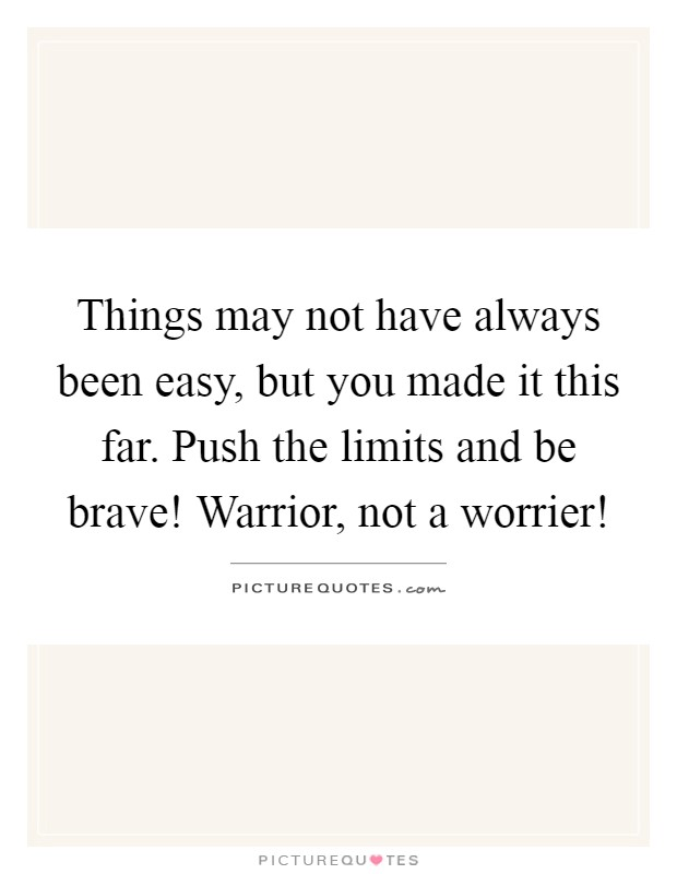 Things may not have always been easy, but you made it this far. Push the limits and be brave! Warrior, not a worrier! Picture Quote #1