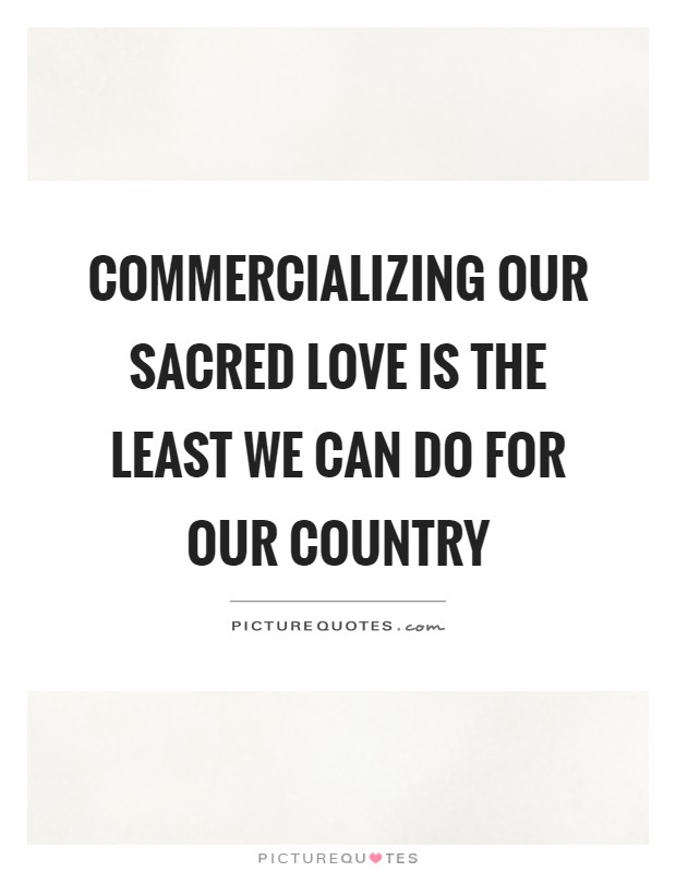Commercializing our sacred love is the least we can do for our country Picture Quote #1