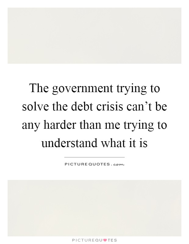 The government trying to solve the debt crisis can't be any harder than me trying to understand what it is Picture Quote #1