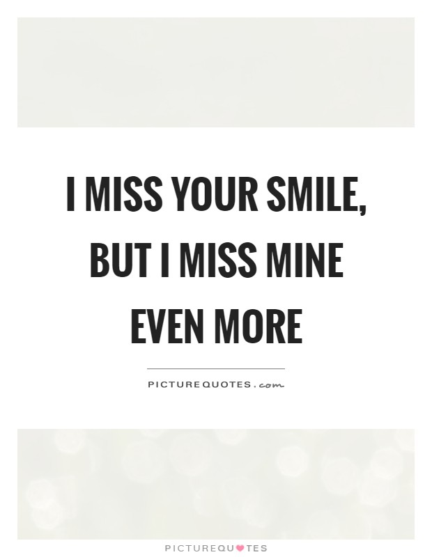 I miss your smile, but I miss mine even more Picture Quote #1