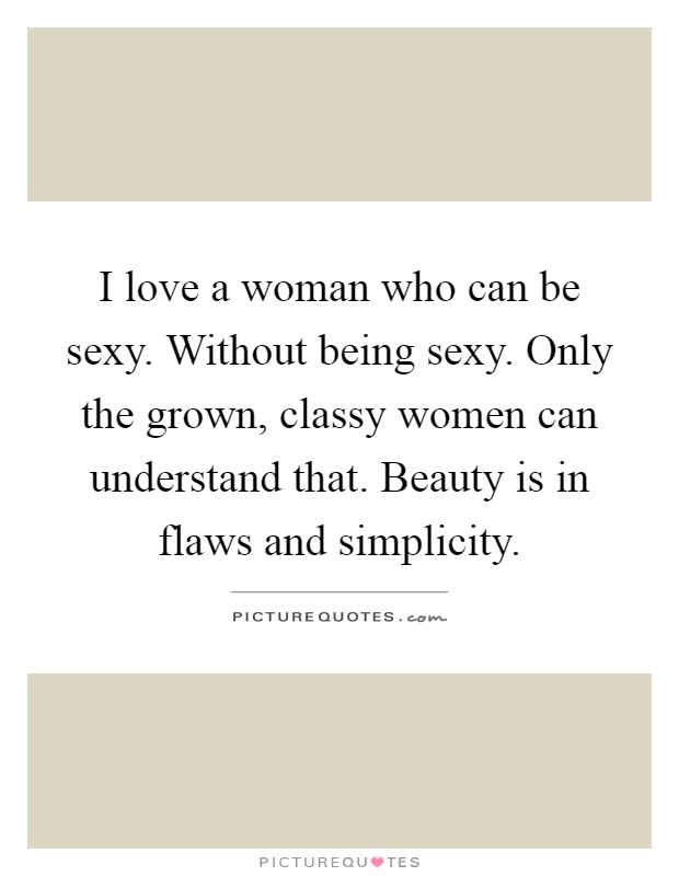 I love a woman who can be sexy. Without being sexy. Only the grown, classy women can understand that. Beauty is in flaws and simplicity Picture Quote #1