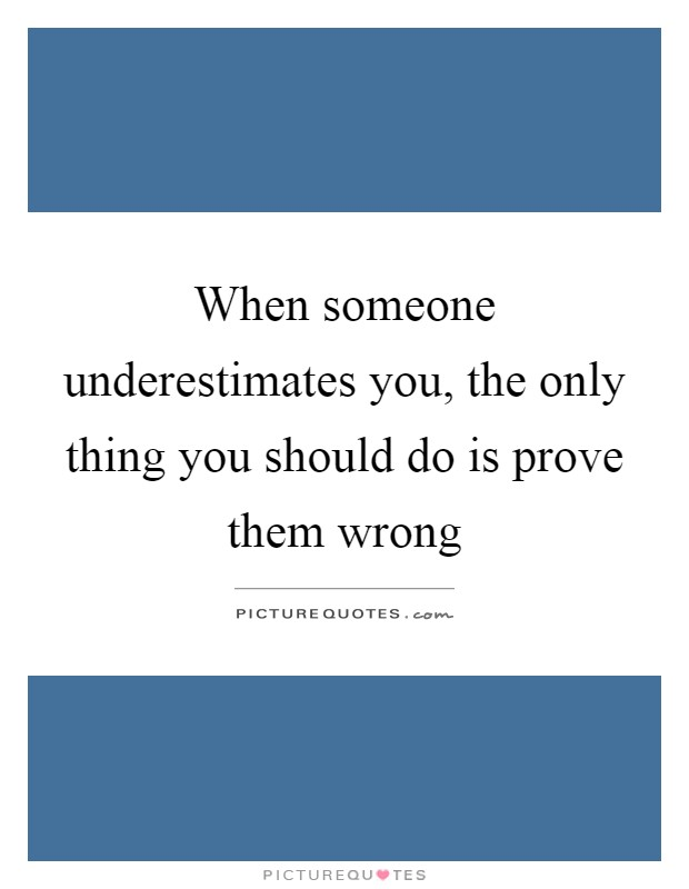 When someone underestimates you, the only thing you should do is prove them wrong Picture Quote #1