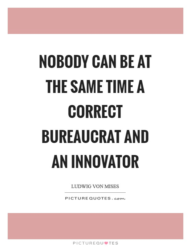 Nobody can be at the same time a correct bureaucrat and an innovator Picture Quote #1