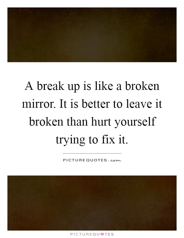 A break up is like a broken mirror. It is better to leave it broken than hurt yourself trying to fix it Picture Quote #1
