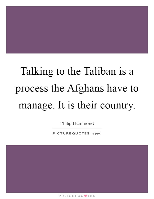 Talking to the Taliban is a process the Afghans have to manage. It is their country Picture Quote #1