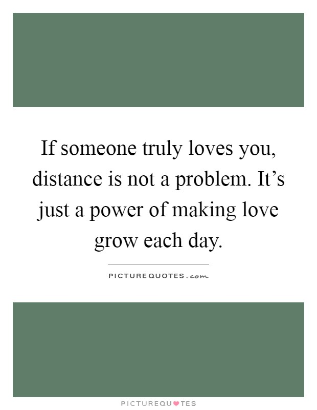 If someone truly loves you, distance is not a problem. It's just a power of making love grow each day Picture Quote #1