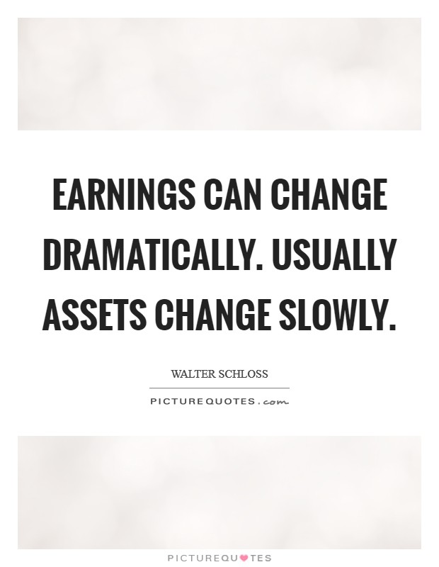 Earnings can change dramatically. Usually assets change slowly Picture Quote #1