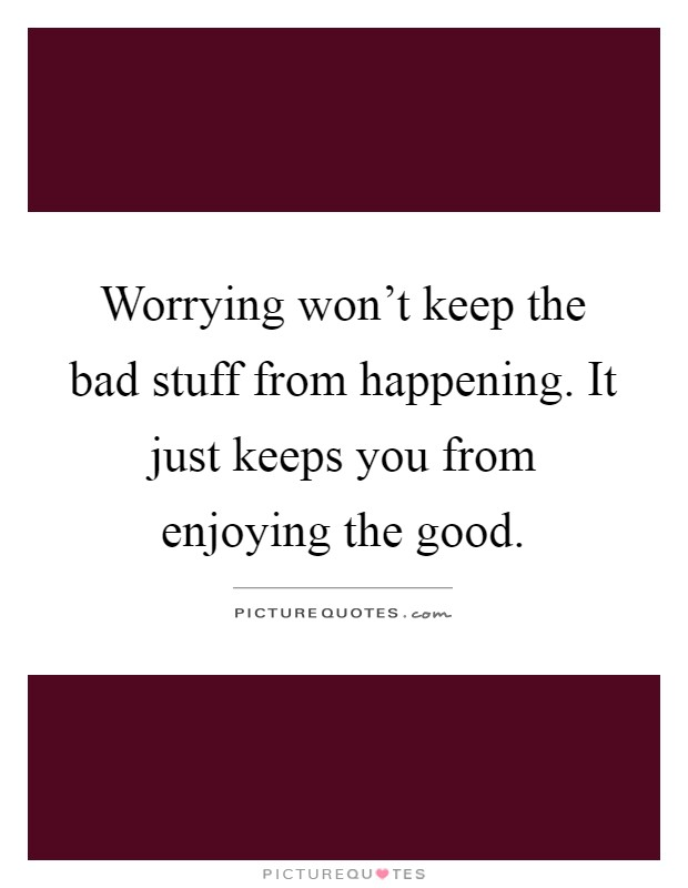 Worrying won't keep the bad stuff from happening. It just keeps you from enjoying the good Picture Quote #1
