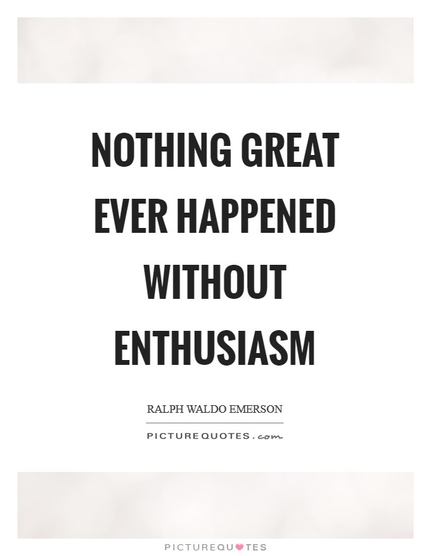 Nothing great ever happened without enthusiasm Picture Quote #1