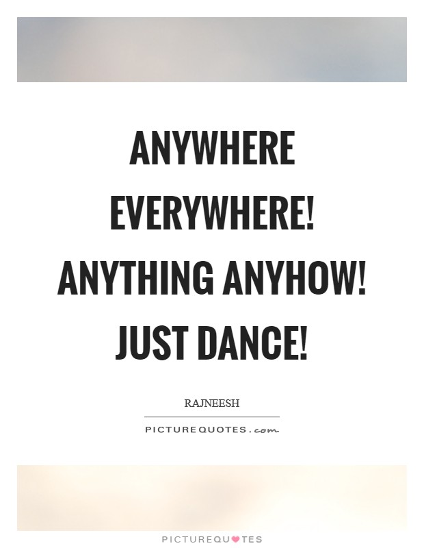 Anywhere everywhere! Anything anyhow! just dance! Picture Quote #1
