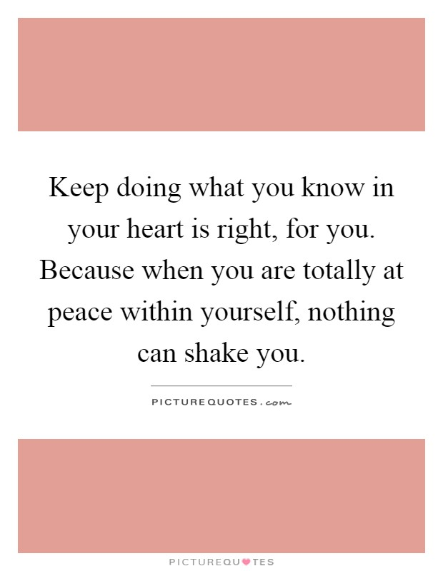 Keep doing what you know in your heart is right, for you. Because when you are totally at peace within yourself, nothing can shake you Picture Quote #1