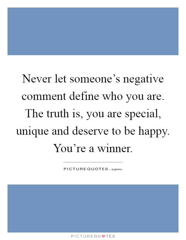 Never let someone's negative comment define who you are. The truth is, you are special, unique and deserve to be happy. You're a winner Picture Quote #1
