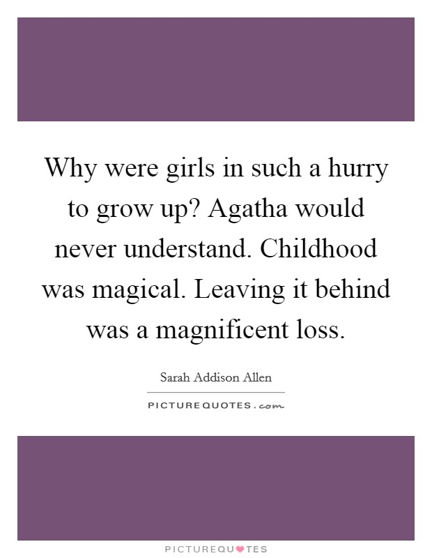 Why were girls in such a hurry to grow up? Agatha would never understand. Childhood was magical. Leaving it behind was a magnificent loss Picture Quote #1