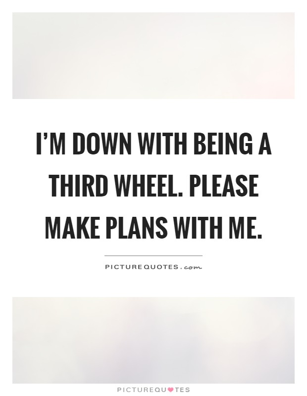 I\'m down with being a third wheel. Please make plans with me ...