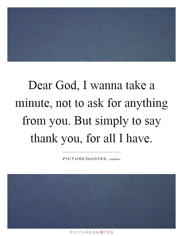 Dear God, I wanna take a minute, not to ask for anything from you. But simply to say thank you, for all I have Picture Quote #1