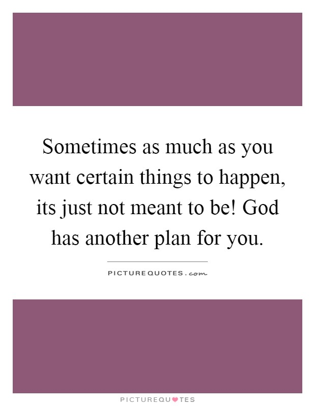 Sometimes as much as you want certain things to happen, its just not meant to be! God has another plan for you Picture Quote #1
