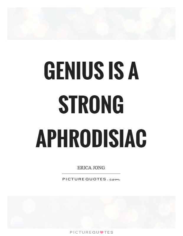 Genius is a strong aphrodisiac Picture Quote #1