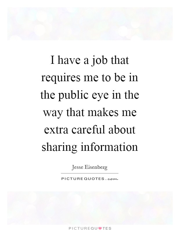 I have a job that requires me to be in the public eye in the way that makes me extra careful about sharing information Picture Quote #1
