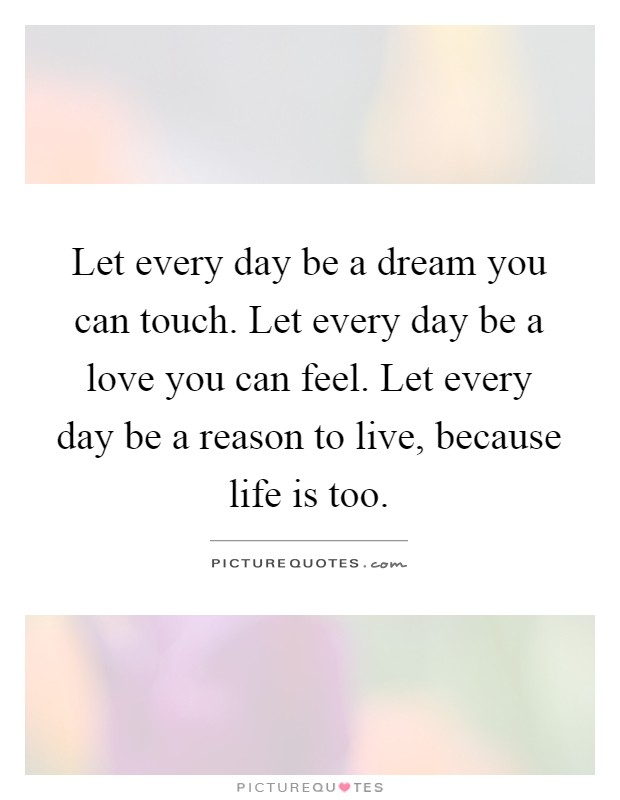 Let every day be a dream you can touch. Let every day be a love you can feel. Let every day be a reason to live, because life is too Picture Quote #1