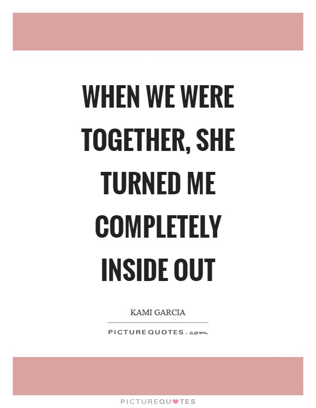 When we were together, she turned me completely inside out Picture Quote #1