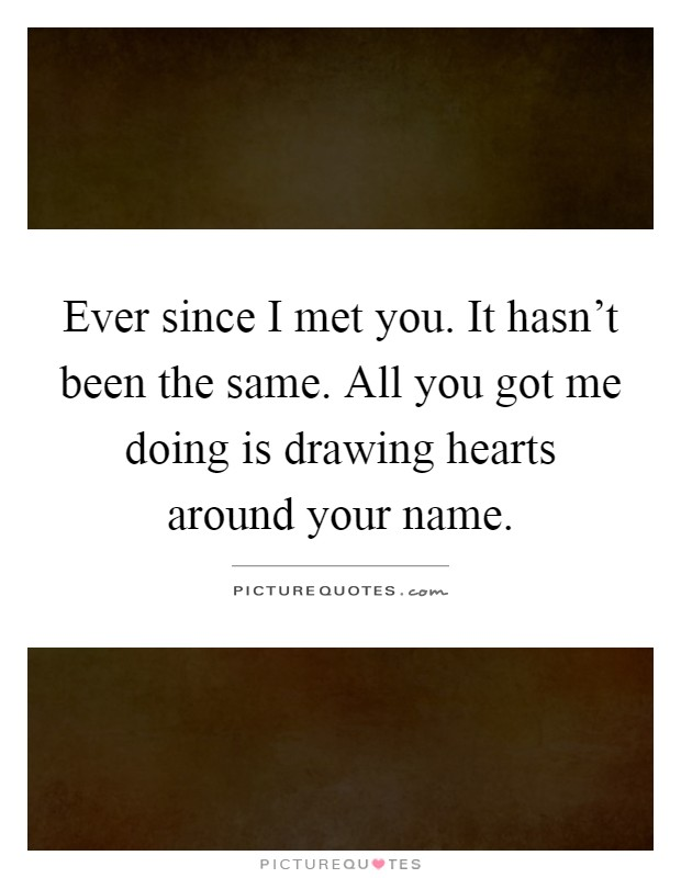 Ever since I met you. It hasn't been the same. All you got me doing is drawing hearts around your name Picture Quote #1