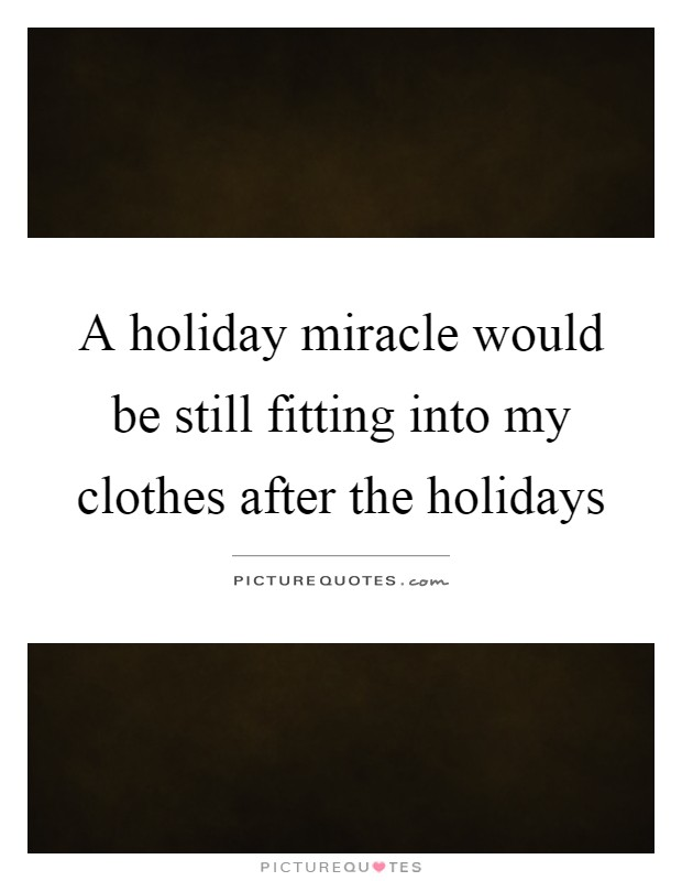 A holiday miracle would be still fitting into my clothes after the holidays Picture Quote #1