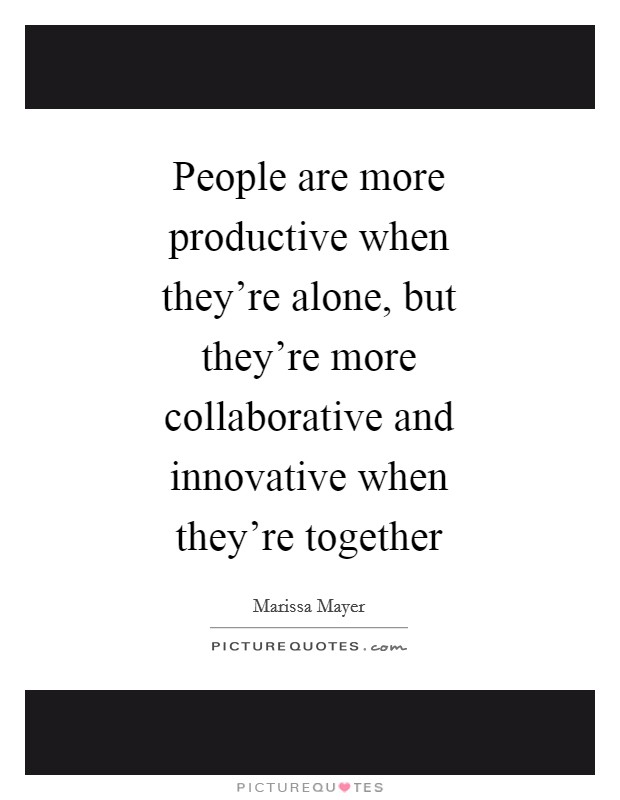 People are more productive when they're alone, but they're more collaborative and innovative when they're together Picture Quote #1