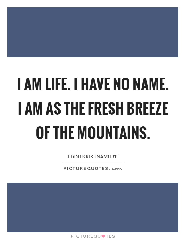 I am life. I have no name. I am as the fresh breeze of the mountains Picture Quote #1