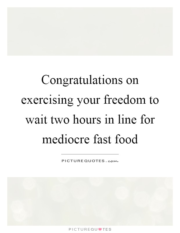 Congratulations on exercising your freedom to wait two hours in line for mediocre fast food Picture Quote #1