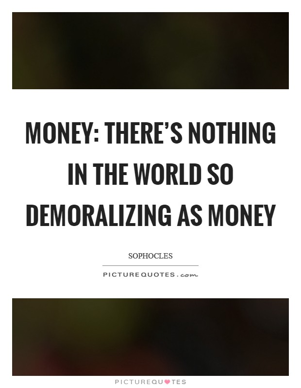Money: There's nothing in the world so demoralizing as money Picture Quote #1