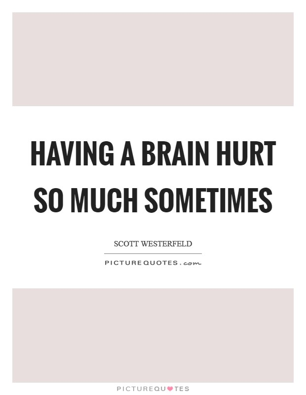 Having a brain hurt so much sometimes Picture Quote #1