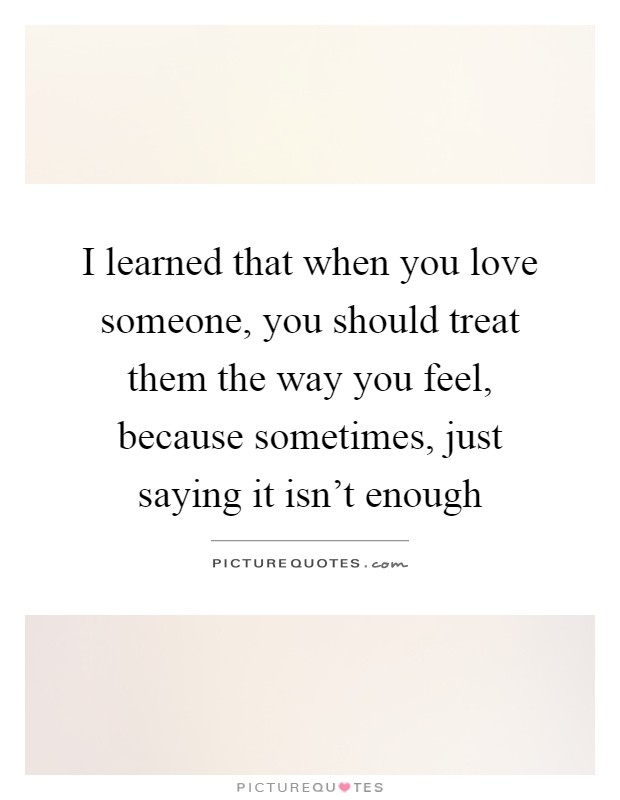 I learned that when you love someone, you should treat them ...