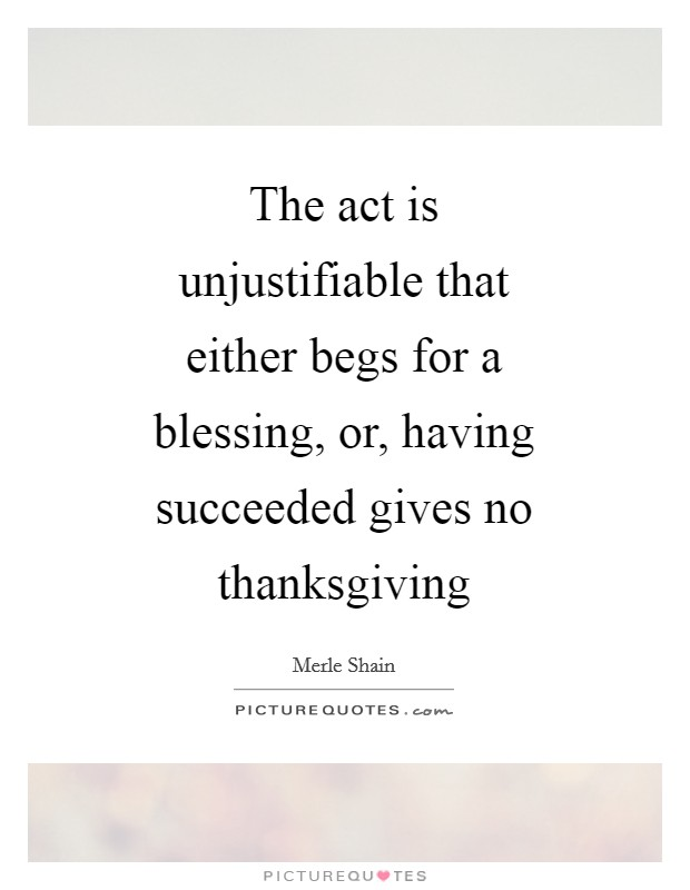 The act is unjustifiable that either begs for a blessing, or, having succeeded gives no thanksgiving Picture Quote #1