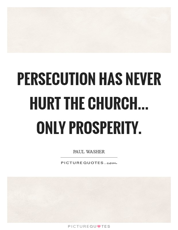 Persecution has never hurt the church... only prosperity Picture Quote #1